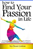 How to Find Your Passion In Life: An Essential Guide to Discovering a Sense of Purpose, Finding Your Calling, and Creating Your Own Happiness
