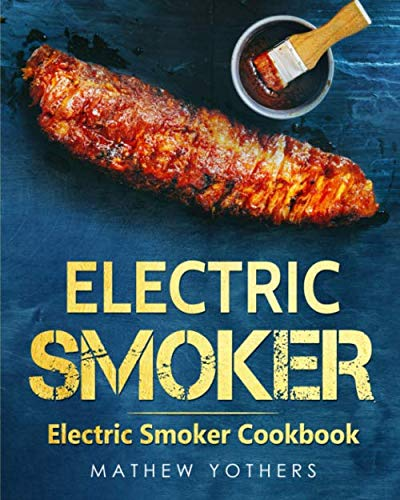 Electric Smoker: Electric Smoker Cookbook: Quick and Easy Electric Grill Outdoor Recipes: The Only Smoker Grill and BBQ Smoker Cookbook that Your Need for Outdoor Cooking