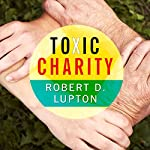 Toxic Charity: How Churches and Charities Hurt Those They Help (And How to Reverse It) | Robert D. Lupton