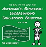 Asperger's Syndrome: Understanding Challenging Behaviour: by the girl with the curly hair (The Visual Guides)