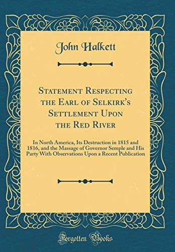 Statement Respecting the Earl of Selkirk's Settlement Upon the Red River: In North America, Its Destruction in 1815 and 1816, and the Massage of ... Upon a Recent Publication (Classic Reprint)
