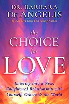 The Choice for Love: Entering into a New, Enlightened Relationship with Yourself, Others & the World by [De Angelis, Dr. Barbara]