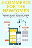 E-COMMERCE FOR THE NEWCOMER: Start an Ecommerce Based Business That You Can Run Anywhere in the World… Amazon Video Marketing, Dropshipping Products & Thrift Store Re-Selling