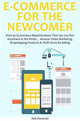 E-COMMERCE FOR THE NEWCOMER: Start an Ecommerce Based Business That You Can Run Anywhere in the World... Amazon Video Marketing, Dropshipping Products & Thrift Store Re-Selling