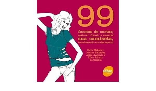99 Formas de Cortar, Costurar, Franzir e Amarrar Sua Camiseta, Transformando-a em Algo Especial (Em Portuguese do Brasil): Faith Blakeney: 9788573598179: ...