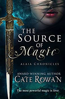 The Source of Magic: A Fantasy Romance (Alaia Chronicles Book 1) by [Rowan, Cate]
