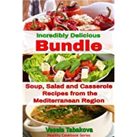 Incredibly Delicious Bundle: Family Favorite Soup, Salad and Casserole Recipes from the Mediterranean Region (Healthy Cookbook Series)