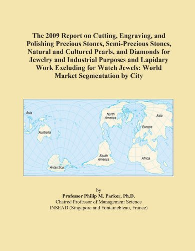 (The 2009 Report on Cutting, Engraving, and Polishing Precious Stones, Semi-Precious Stones, Natural and Cultured Pearls, and Diamonds for Jewelry and ... Jewels: World Market Segmentation by City)