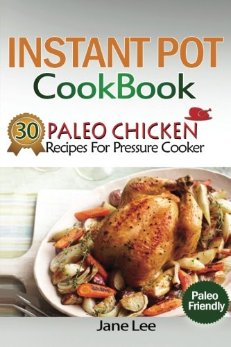 Instant Pot Cookbook: 30 Paleo Chicken Recipes for Pressure Cooker (Instant Pot Vegan Recipes, Instant Pot Paleo Recipes, Instant Pot Weight Loss Recipes, Slow Cooker Recipes) (Volume 5)