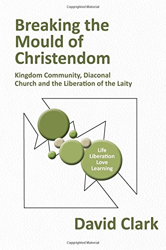 Read Online Breaking the Mould of Christendom: Kingdom Community, Diaconal Church and the Liberation of the Laity pdf epub