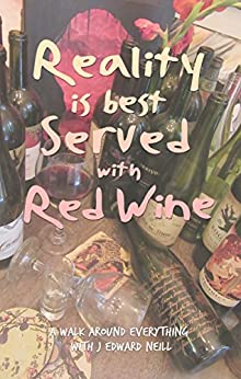 Reality is Best Served with Red Wine: A walk through everything with J Edward Neill by [Neill, J Edward]