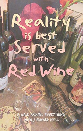 Reality is Best Served with Red Wine: A walk through everything with J Edward Neill by J Edward Neill