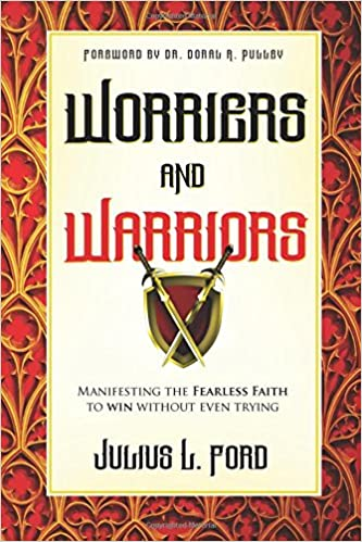 Worriers and Warriors: Manifesting the Fearless Faith to Win Without Even Trying