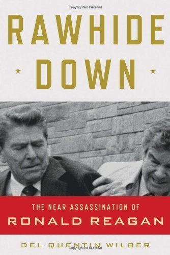 By Del Quentin Wilber: Rawhide Down: The Near Assassination of Ronald Reagan