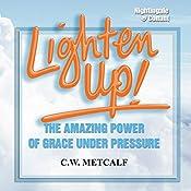 Lighten Up!: The Amazing Power of Grace Under Pressure   C. W. Metcalf