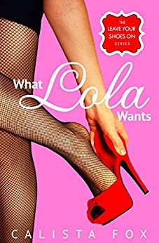 What Lola Wants (Leave Your Shoes On) by [Fox, Calista]