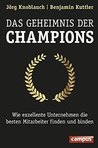 Das Geheimnis der Champions: Wie exzellente Unternehmen die besten Mitarbeiter finden und binden Gebundenes Buch – 8. April 2016 Jörg Knoblauch Benjamin Kuttler Campus Verlag 3593505363