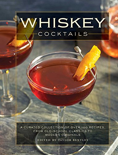 Whiskey Cocktails: A Curated Collection of Over 100 Recipes, From Old School Classics to Modern Originals (Classic Cocktails 100)