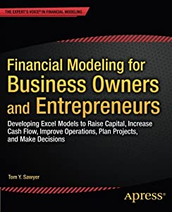 Financial Modeling for Business Owners and Entrepreneurs: Developing Excel Models to Raise Capital, Increase Cash Flow, Improve Operations, Plan Projects, and Make Decisions from Apress