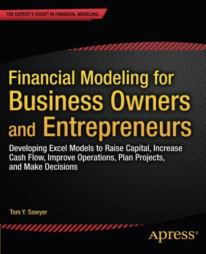 Financial Modeling for Business Owners and Entrepreneurs: Developing Excel Models to Raise Capital, Increase Cash Flow, Improve Operations, Plan Projects, and Make Decisions by Apress
