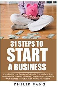 31 Steps to Start a Business: From Finding Your Passion to Going Out There to Do It, This Ultimate Guide Will Help You Figure Out the Steps to Build ... Start Working for Yourself! (Volume 12) by CreateSpace Independent Publishing Platform