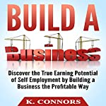 Build a Business: Discover the True Earning Potential of Self Employment by Building a Business the Profitable Way | K. Connors