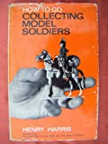 img - for How to Go Collecting Model Soldiers book / textbook / text book