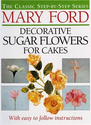 Decorative Sugar Flowers for Cakes: The Classic Step-by-Step Series by Mary Ford
