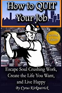 How to Quit Your Job: Escape Soul Crushing Work, Create the Life You Want, and Live Happy (Cyrus Kirkpatrick Lifestyle Design) (Volume 1)