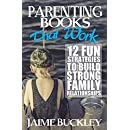 Parenting Books That Work: 12 Fun Strategies To Build Strong Family Relationships (Daddy Life Coach)