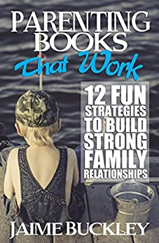 Parenting Books That Work: 12 Fun Strategies To Build Strong Family Relationships (Daddy Life Coach) by [Buckley, Jaime]