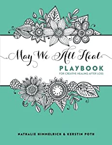 May We All Heal: Playbook For Creative Healing After Loss