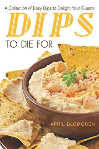 Dips to Die For: A Collection of Easy Dips to Delight Your Guests -