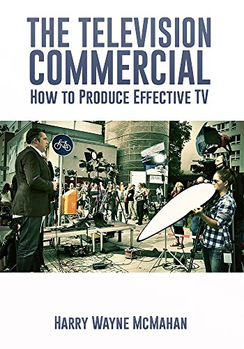 The Television Commercial, How to Create and Produce Effective Tv