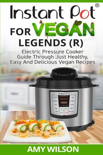 Instant Pot Cookbook For Vegan Legends (R): Electric Pressure Cooker Guide Through Just Healthy, Easy and Delicious Vegan Recipes by Amy Wilson