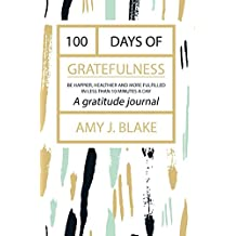 Gratitude Journal: 100 Days Of Gratefulness: Be Happier, Healthier And More Fulfilled In Less Than 10 (Gratitude Journal, Thankfulness Workbook, Gratefulness Challenge)