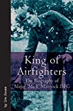 """King Of Airfighters: The Biography of Major """"Mick"""" Mannock, VC, DSO MC"""