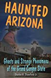 Haunted Arizona: Ghosts and Strange Phenomena of the Grand Canyon State (Haunted Series)