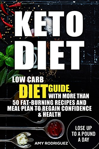 Keto Diet: Low Carb Diet Guide, with More Than 50 Fat-Burning Recipes and Meal Plan to Regain Confidence & Health by Amy  Rodriguez