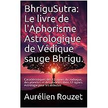 BhriguSutra: Le livre de l'Aphorisme Astrologique de Védique sauge Bhrigu.: Caractéristiques des 12 signes du zodiaque, des planètes et des planètes dans ... Astrologie pour les débutan (French Edition)