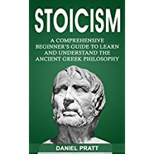 Stoicism: A Comprehensive Beginner's Guide to Learn and Understand the Ancient Greek Philosophy