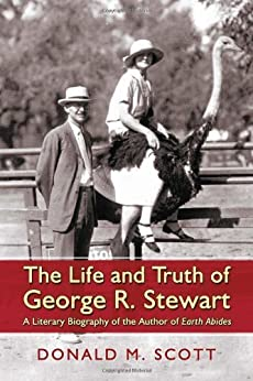 The Life and Truth of George R. Stewart: A Literary Biography of the Author of Earth Abides by [Scott, Donald M.]