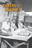Bakers and Basques : A Social History of Bread in Mexico, Weis, Robert, 0826351468