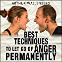Best Techniques to Let Go of Anger Permanently Audiobook by Arthur Wallenberg Narrated by John Eastman