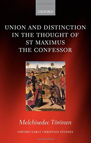 Union and Distinction in the Thought of St Maximus the Confessor (Oxford Early Christian Studies) by Melchisedec Toronen