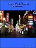 How to Master Korean Vocabulary, Paul DeGennaro, 1411669630