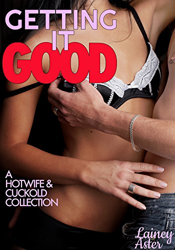 GETTING IT GOOD: A Hotwife & Cuckold Collection (Hotwife/Cuckold) (Lainey Collection)
