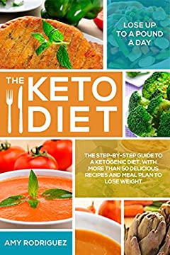 The Keto Diet: The Step-by-Step Guide to a Ketogenic Diet, with More Than 50 Delicious Recipes and Meal Plan to Lose Weight