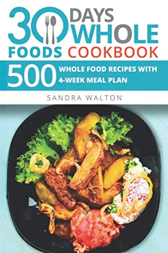 30 Days Whole Foods Cookbook: 500 Whole Food Recipes with 4-Week Meal Plan ()
