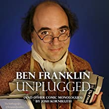 Ben Franklin: Unplugged: .... And Other Comic Monologues Performance by Josh Kornbluth Narrated by Josh Kornbluth